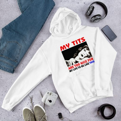 My Tits Are Too Nice For My Life To Be Like This Hoodie