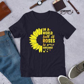A World Full Of Rose Be A Sunflower T Shirt