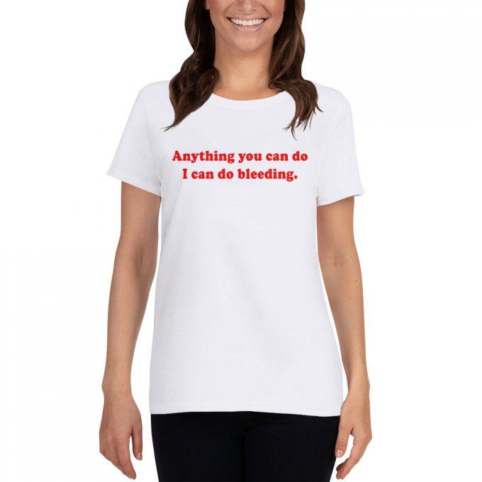 Anything You Can Do I Can Do Bleeding Women T Shirt