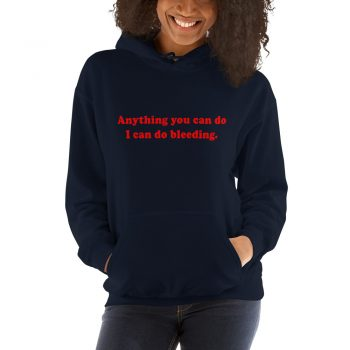 Anything You Can Do I Can Do Bleeding Quote Hoodie