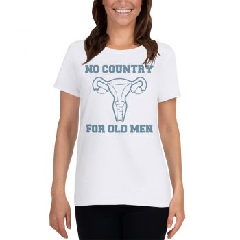 No Country For Old Men Uterus Feminist Women T Shirt