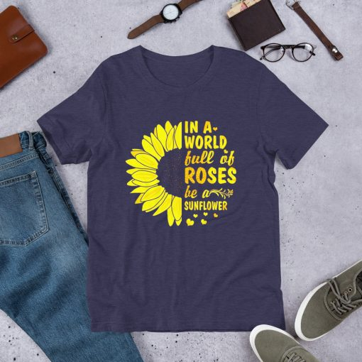 A World Full Of Rose Be A Sunflower T Shirt