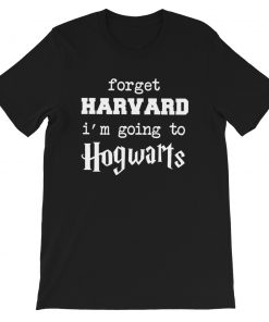 Forget Harvard I'm Going To Hogwarts Quote T Shirt