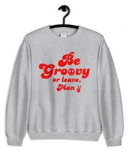 Be Groovy Or Leace Man Vintage Sweatshirt