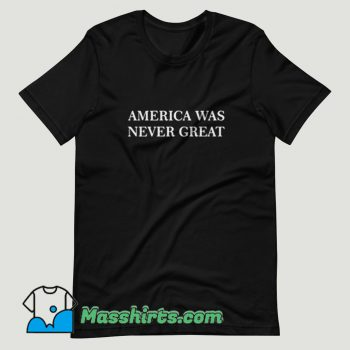 America Was Never Great T Shirt Design