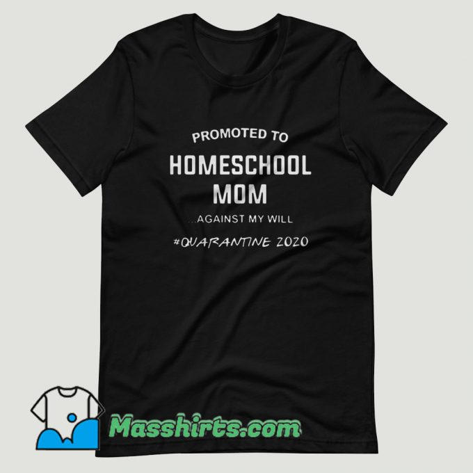 Promoted To Homeschool Mom Against My Will Quarantine 2020 T Shirt Design