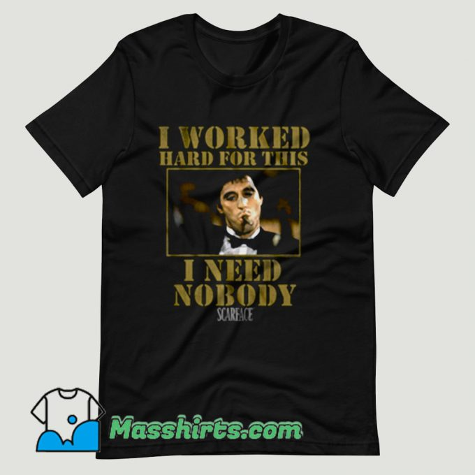 Scarface Worked Hard For This I Need Nobody T Shirt Design