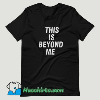 This Is Beyond Me T Shirt Design