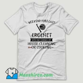 Weekend Forecast Crochet With No Chance Of House Cleaning Or Cooking T Shirt Design