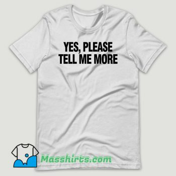 Yes please tell me more T Shirt Design