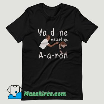 You Done Messed Up Aaron T Shirt Design