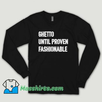 Ghetto Until Proven Fashionable Long Sleeve Shirt