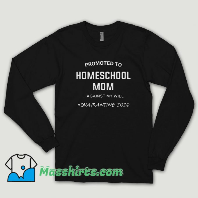 Promoted To Homeschool Mom Against My Will Quarantine 2020 Long Sleeve Shirt