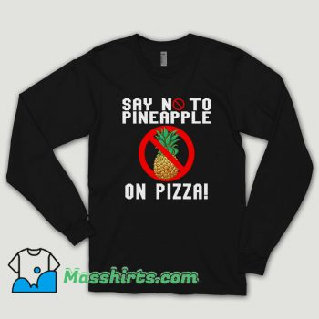 Say No To Pineapple On Pizza Long Sleeve Shirt