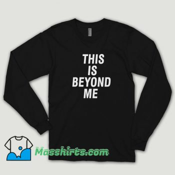 This Is Beyond Me Long Sleeve Shirt