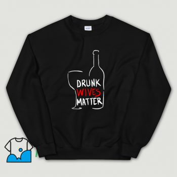 Cool Drunk Wives Matter Sweatshirt