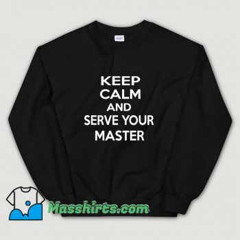 Keep Calm And Serve Your Master Sweatshirt