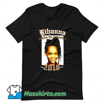 Funny Rihanna Made In America 2016 T Shirt Design