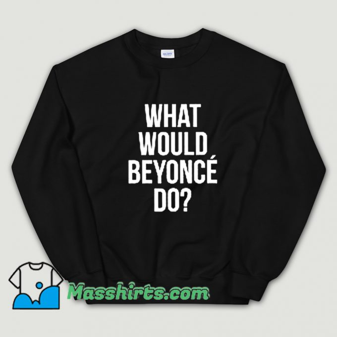 Cool What Would Beyonce Do Sweatshirt