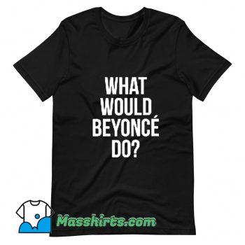 Cheap What Would Beyonce Do T Shirt Design