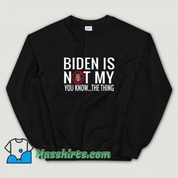 Classic Biden Is Not My You Know Sweatshirt