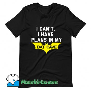 Cheap I Cant I Have Plans In My Bat Cave T Shirt Design