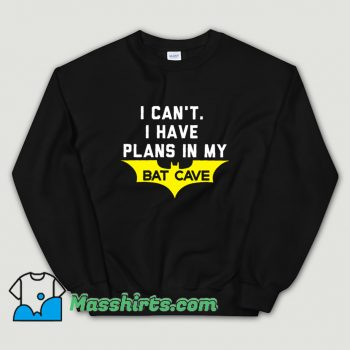 I Cant I Have Plans In My Bat Cave Sweasthirt On Sale