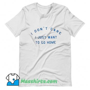 Best I Dont Care I Just Want To Go Home T Shirt Design