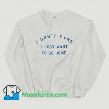 I Dont Care I Just Want To Go Home Sweatshirt