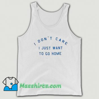I Dont Care I Just Want To Go Home Tank Top