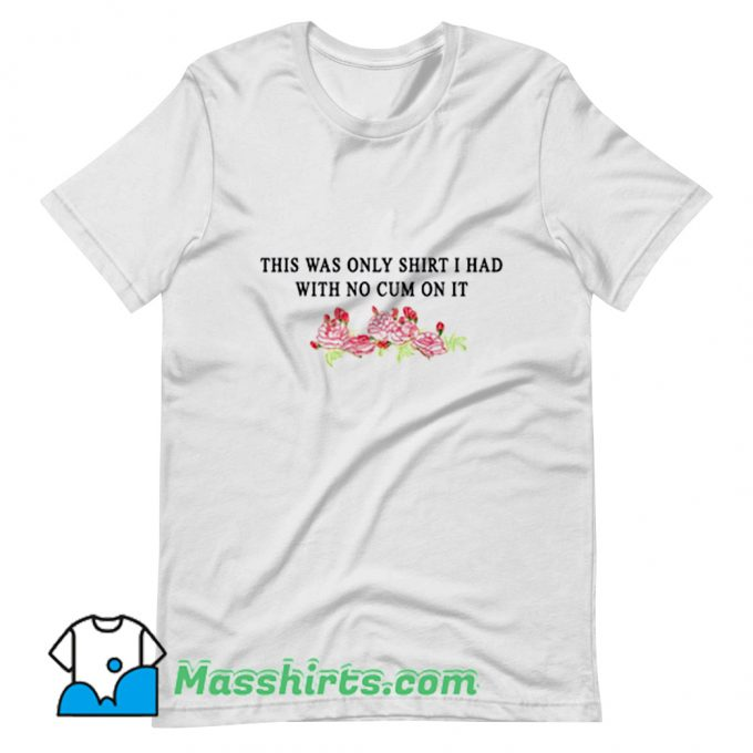 I Had With No Cum On It T Shirt Design