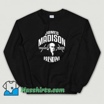 Cool James Madison President Campaign Sweatshirt