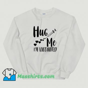 Hug Me I Am Vaccinated 2021 Sweatshirt On Sale