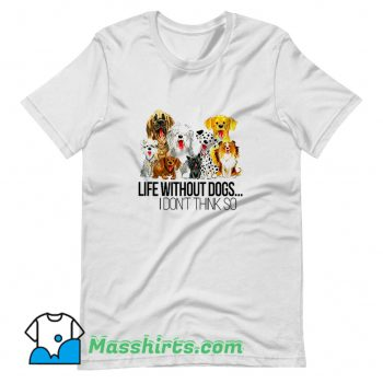 Best Life Without Dogs I Dont Think So T Shirt Design