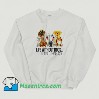 Life Without Dogs I Dont Think So Funny Sweatshirt