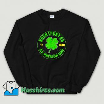 Original Born Lucky On 17 March St. Patricks Day Sweatshirt