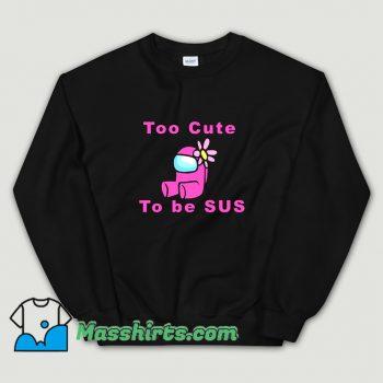 Too Cute To Be Sus Sweatshirt On Sale