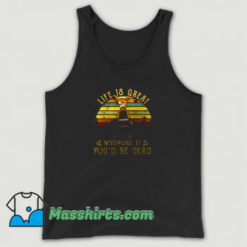 Awesome Life Is Great Without It Youd Be Dead Tank Top