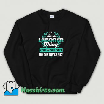 Funny Its a Laborer Thing You Wouldnt Understand Sweatshirt