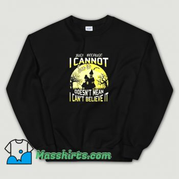 Just Because I Cannot See It Sweatshirt On Sale