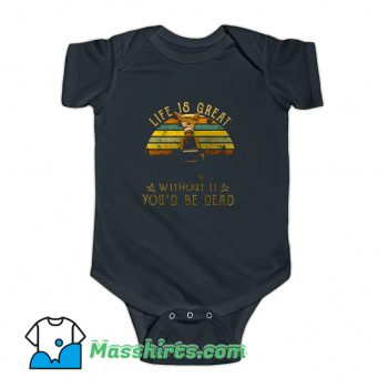 Life Is Great Without It Youd Be Dead Baby Onesie