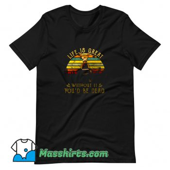 New Life Is Great Without It Youd Be Dead T Shirt Design