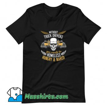 Without Truck Drivers You Would Be Homeless T Shirt Design