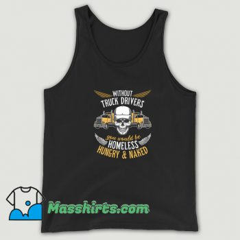 Without Truck Drivers You Would Be Homeless Tank Top